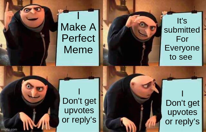 We can all happen this has happen to all of us |  I Make A Perfect Meme; It's submitted For Everyone to see; I Don't get upvotes or reply's; I Don't get upvotes or reply's | image tagged in memes,gru's plan,gru meme,good memes,well then,that was unexpected | made w/ Imgflip meme maker