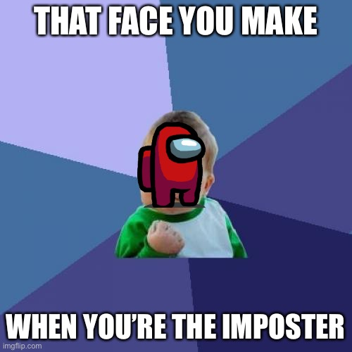 Success Kid Meme |  THAT FACE YOU MAKE; WHEN YOU'RE THE IMPOSTER | image tagged in memes,success kid | made w/ Imgflip meme maker