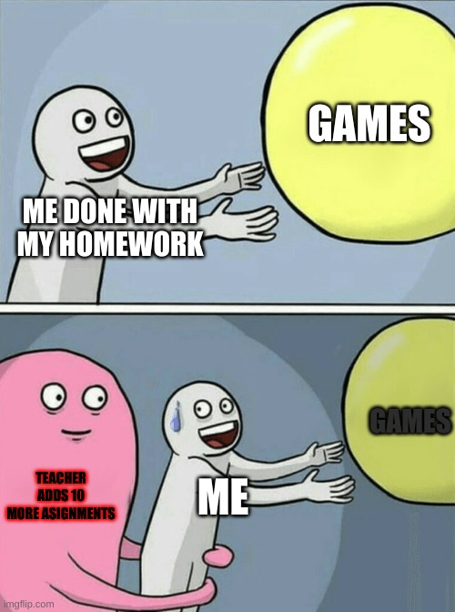 Running Away Balloon |  GAMES; ME DONE WITH MY HOMEWORK; GAMES; TEACHER ADDS 10 MORE ASIGNMENTS; ME | image tagged in memes,running away balloon | made w/ Imgflip meme maker