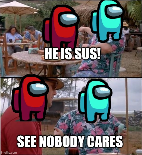See Nobody Cares Meme |  HE IS SUS! SEE NOBODY CARES | image tagged in memes,see nobody cares | made w/ Imgflip meme maker