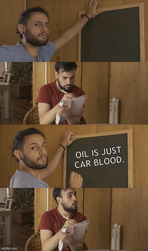 oil is just car blood. |  OIL IS JUST CAR BLOOD. | image tagged in teaching,class,teacher,school,high school,quimere | made w/ Imgflip meme maker