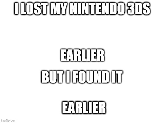 3DS |  I LOST MY NINTENDO 3DS; EARLIER; BUT I FOUND IT; EARLIER | image tagged in blank white template | made w/ Imgflip meme maker
