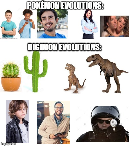 The truth: Digimon evolutions make more sense (based off real evolutions) |  POKÉMON EVOLUTIONS:; DIGIMON EVOLUTIONS: | image tagged in blank white template,pokemon,digimon,evolution,the truth,reality | made w/ Imgflip meme maker