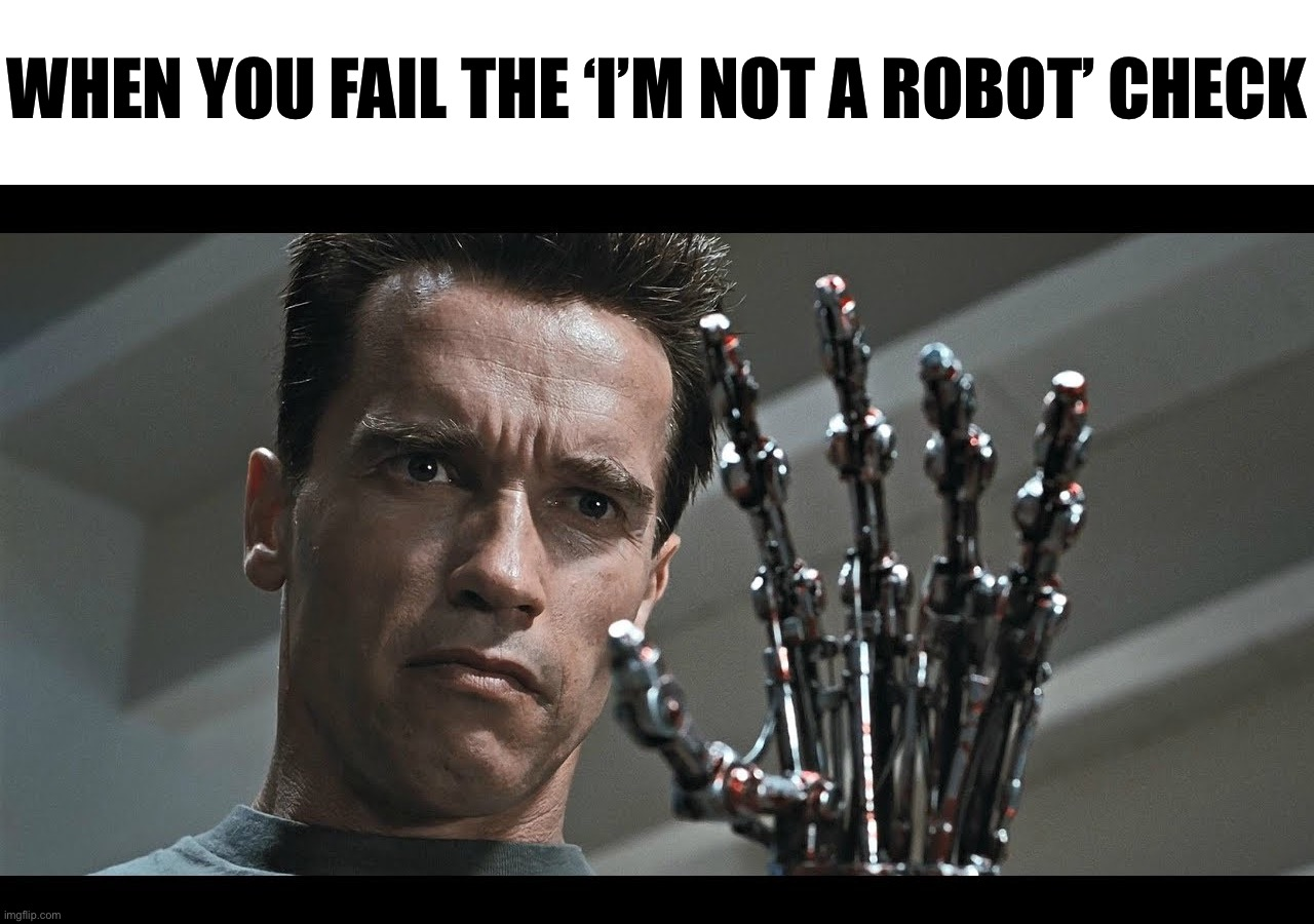 I'm not a robot, am I? |  WHEN YOU FAIL THE 'I'M NOT A ROBOT' CHECK | image tagged in memes,dank memes,funny,funny memes,terminator,am i a joke to you | made w/ Imgflip meme maker