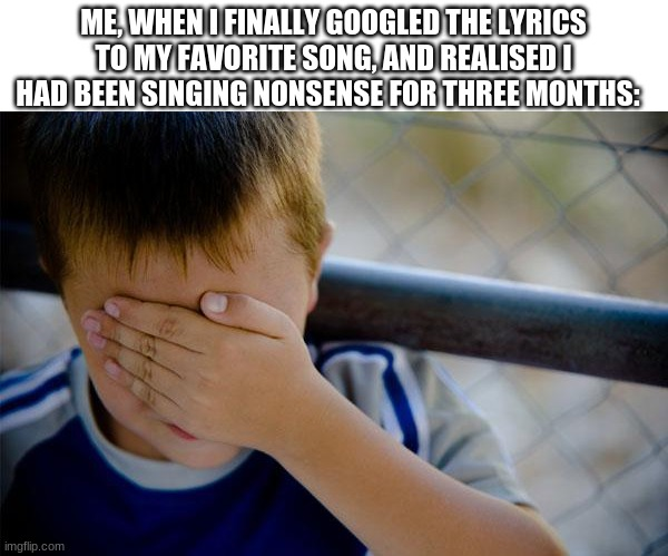 No joke, half of what I was singing was gibberish. |  ME, WHEN I FINALLY GOOGLED THE LYRICS TO MY FAVORITE SONG, AND REALISED I HAD BEEN SINGING NONSENSE FOR THREE MONTHS: | image tagged in memes,confession kid | made w/ Imgflip meme maker
