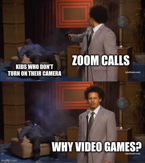 Monday through Friday |  ZOOM CALLS; KIDS WHO DON'T TURN ON THEIR CAMERA; WHY VIDEO GAMES? | image tagged in memes,who killed hannibal | made w/ Imgflip meme maker