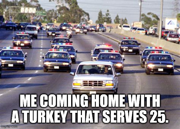 Me coming home with a turkey that serves 25. |  ME COMING HOME WITH A TURKEY THAT SERVES 25. | image tagged in oj simpson,turkey,thanksgiving | made w/ Imgflip meme maker