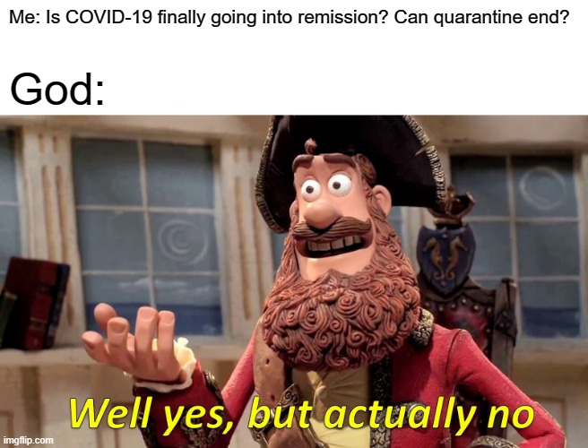Well Yes, But Actually No Meme |  Me: Is COVID-19 finally going into remission? Can quarantine end? God: | image tagged in memes,well yes but actually no | made w/ Imgflip meme maker
