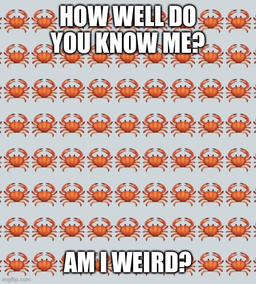 Answer correctly and you get a lot of upvotes |  HOW WELL DO YOU KNOW ME? AM I WEIRD? | image tagged in crab background | made w/ Imgflip meme maker