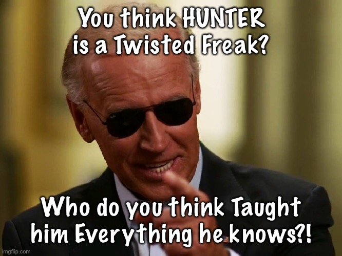Cool Joe Biden |  You think HUNTER is a Twisted Freak? Who do you think Taught him Everything he knows?! | image tagged in cool joe biden | made w/ Imgflip meme maker