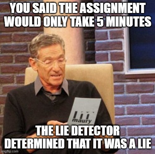 School Assignments |  YOU SAID THE ASSIGNMENT WOULD ONLY TAKE 5 MINUTES; THE LIE DETECTOR DETERMINED THAT IT WAS A LIE | image tagged in memes,maury lie detector,school | made w/ Imgflip meme maker