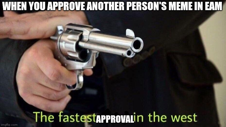 fastest draw |  WHEN YOU APPROVE ANOTHER PERSON'S MEME IN EAM; APPROVAL | image tagged in fastest draw | made w/ Imgflip meme maker