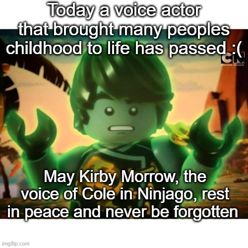 Cole Ninjago Season 6 2 |  Today a voice actor that brought many peoples childhood to life has passed :(; May Kirby Morrow, the voice of Cole in Ninjago, rest in peace and never be forgotten | image tagged in cole ninjago season 6 2 | made w/ Imgflip meme maker