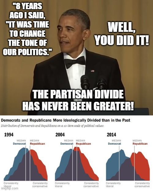 "Political Divide |  ""8 YEARS AGO I SAID, ""IT WAS TIME TO CHANGE THE TONE OF OUR POLITICS.""; WELL, YOU DID IT! THE PARTISAN DIVIDE HAS NEVER BEEN GREATER! 