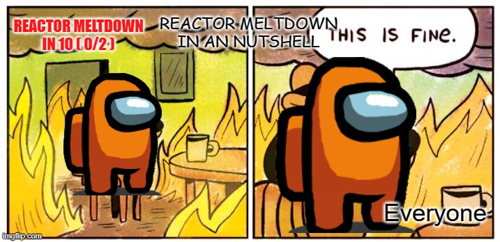 This Is Fine Meme |  REACTOR MELTDOWN IN AN NUTSHELL; REACTOR MELTDOWN IN 10 ( 0/2 ); Everyone | image tagged in memes,this is fine | made w/ Imgflip meme maker