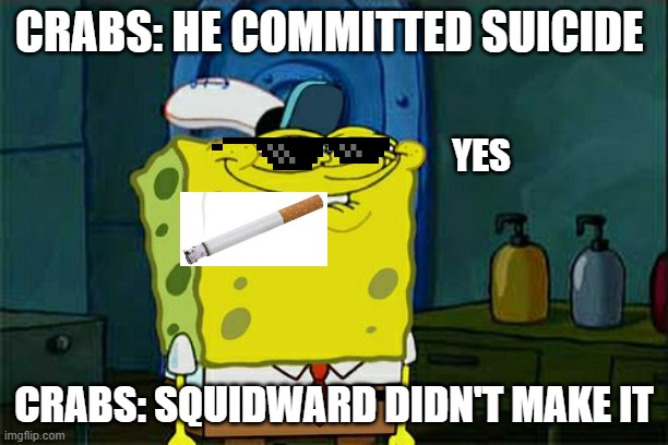 I always annoyed him for a reason |  CRABS: HE COMMITTED SUICIDE; YES; CRABS: SQUIDWARD DIDN'T MAKE IT | image tagged in memes,squidwardsuicidememe | made w/ Imgflip meme maker
