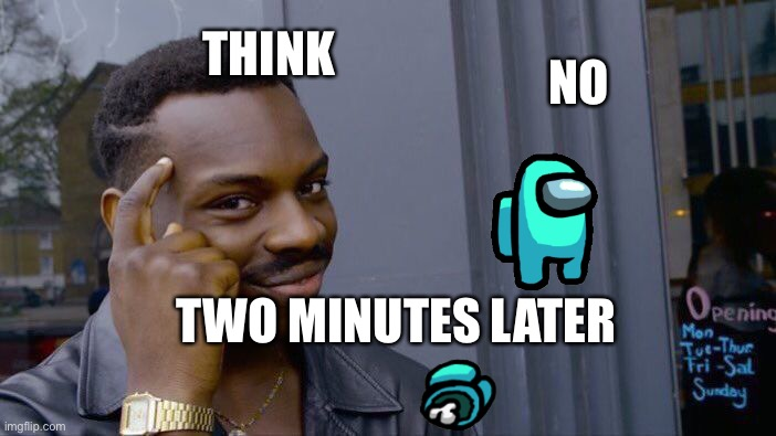 Two minutes later... |  NO; THINK; TWO MINUTES LATER | image tagged in memes,roll safe think about it | made w/ Imgflip meme maker