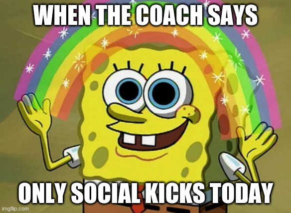 Imagination Spongebob |  WHEN THE COACH SAYS; ONLY SOCIAL KICKS TODAY | image tagged in memes,imagination spongebob | made w/ Imgflip meme maker