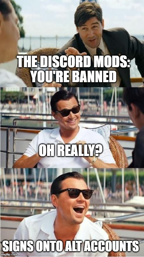 Leonardo Dicaprio Wolf Of Wall Street V2 |  THE DISCORD MODS: YOU'RE BANNED; OH REALLY? SIGNS ONTO ALT ACCOUNTS | image tagged in leonardo dicaprio wolf of wall street v2,leonardo dicaprio | made w/ Imgflip meme maker