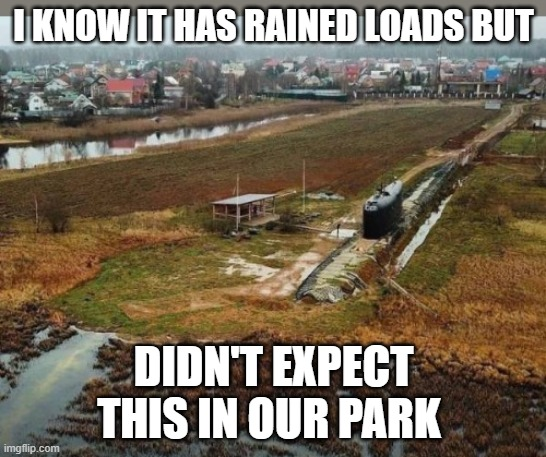 submarine park |  I KNOW IT HAS RAINED LOADS BUT; DIDN'T EXPECT THIS IN OUR PARK | image tagged in rain,flood,submarine | made w/ Imgflip meme maker