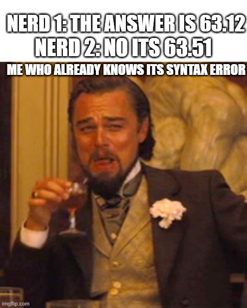 eidneindiedneidneidneidneidn |  NERD 1: THE ANSWER IS 63.12; NERD 2: NO ITS 63.51; ME WHO ALREADY KNOWS ITS SYNTAX ERROR | image tagged in memes,laughing leo | made w/ Imgflip meme maker