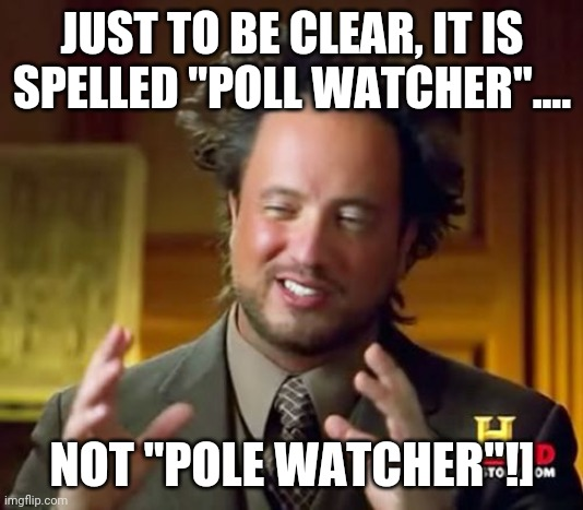 "Pole watching is not a thing.... |  JUST TO BE CLEAR, IT IS SPELLED ""POLL WATCHER"".... NOT ""POLE WATCHER""!] 