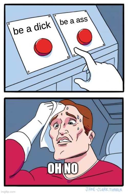 Two Buttons Meme |  be a ass; be a dick; OH NO | image tagged in memes,two buttons | made w/ Imgflip meme maker