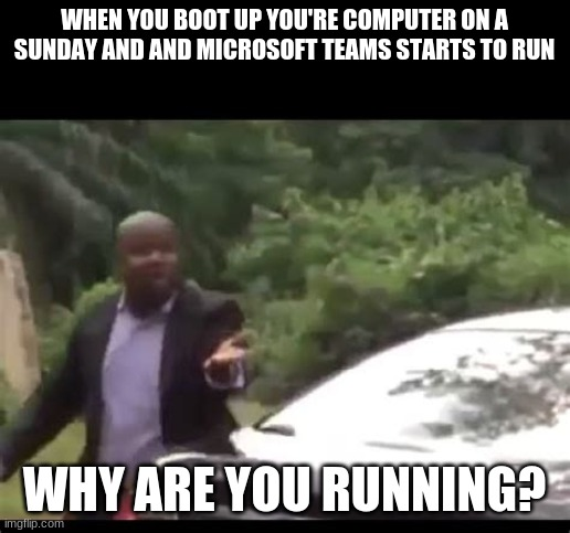 TEAMS! WHY ARE YOU RUNING? |  WHEN YOU BOOT UP YOU'RE COMPUTER ON A SUNDAY AND AND MICROSOFT TEAMS STARTS TO RUN; WHY ARE YOU RUNNING? | image tagged in why are you running,teams,lol no one reads this | made w/ Imgflip meme maker