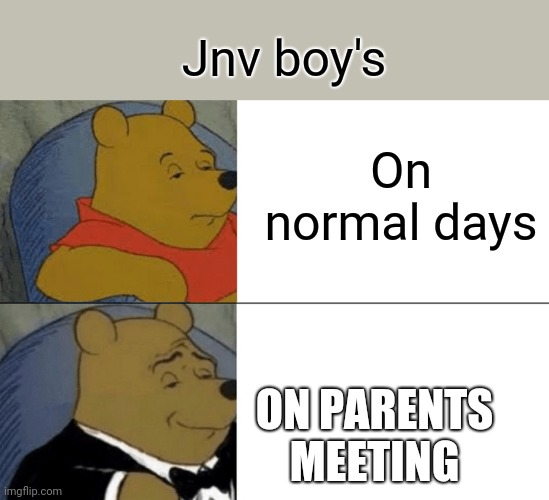Tuxedo Winnie The Pooh Meme |  Jnv boy's; On normal days; ON PARENTS MEETING | image tagged in memes,tuxedo winnie the pooh | made w/ Imgflip meme maker