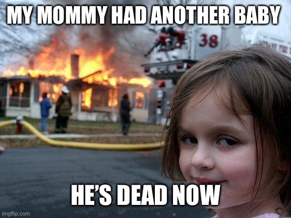 Disaster Girl Meme |  MY MOMMY HAD ANOTHER BABY; HE'S DEAD NOW | image tagged in memes,disaster girl | made w/ Imgflip meme maker