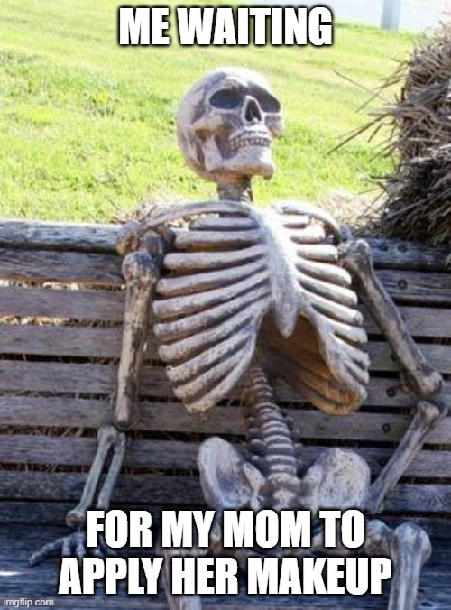 Waiting Skeleton Meme |  ME WAITING; FOR MY MOM TO APPLY HER MAKEUP | image tagged in memes,waiting skeleton | made w/ Imgflip meme maker