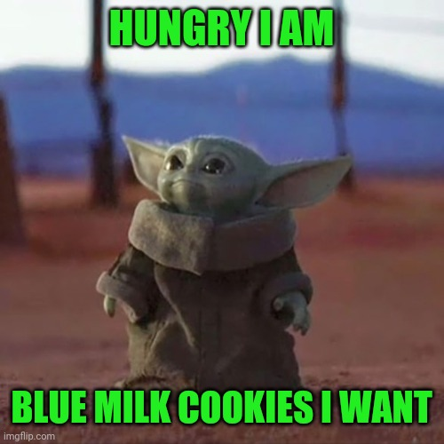 Baby Yoda is hungry |  HUNGRY I AM; BLUE MILK COOKIES I WANT | image tagged in baby yoda,memes,funny,star wars,the mandalorian,disney plus | made w/ Imgflip meme maker