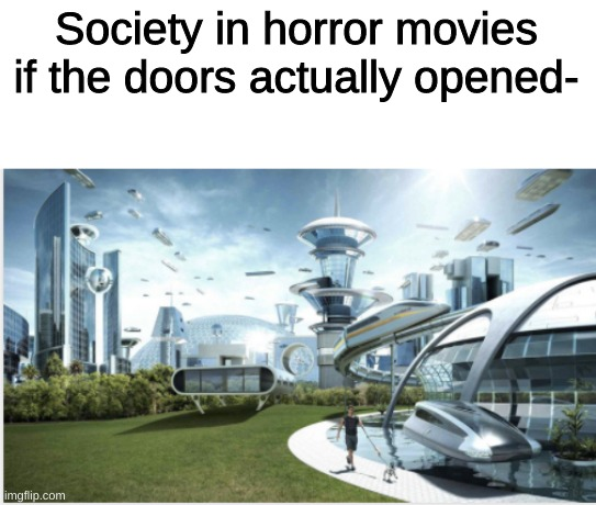 How many time have you seen someone trying to open a door? |  Society in horror movies if the doors actually opened- | image tagged in horror movie | made w/ Imgflip meme maker
