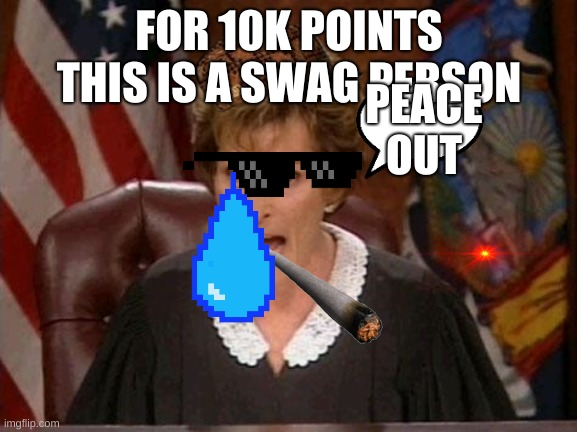 Judge Judy |  FOR 10K POINTS THIS IS A SWAG PERSON; PEACE OUT | image tagged in judge judy | made w/ Imgflip meme maker