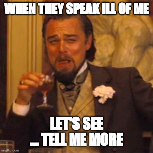Laughing Leo Meme |  WHEN THEY SPEAK ILL OF ME; LET'S SEE ... TELL ME MORE | image tagged in memes,laughing leo | made w/ Imgflip meme maker