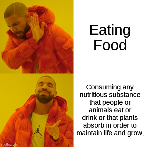 Drake Hotline Bling Meme |  Eating Food; Consuming any nutritious substance that people or animals eat or drink or that plants absorb in order to maintain life and grow, | image tagged in memes,drake hotline bling | made w/ Imgflip meme maker