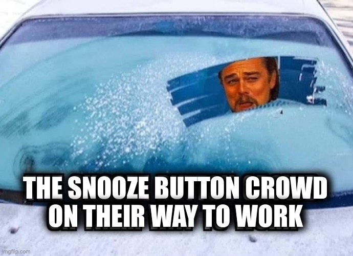 This is me all this week |  THE SNOOZE BUTTON CROWD ON THEIR WAY TO WORK | image tagged in oversleep,lazy,mornings,frost,windshield,leonardo dicaprio | made w/ Imgflip meme maker