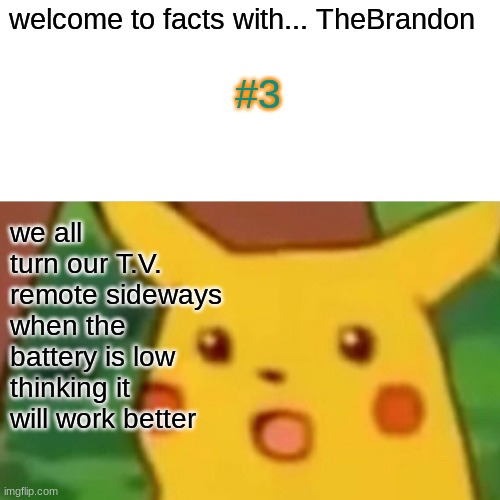 Facts with TheBrandon |  welcome to facts with... TheBrandon; #3; we all turn our T.V. remote sideways when the battery is low thinking it will work better | image tagged in memes,surprised pikachu,facts with thebrandon,remotes | made w/ Imgflip meme maker