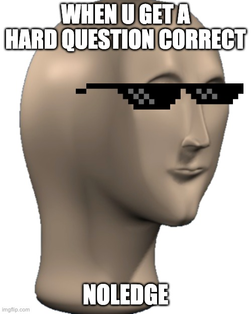 Noledge |  WHEN U GET A HARD QUESTION CORRECT; NOLEDGE | image tagged in meme man | made w/ Imgflip meme maker