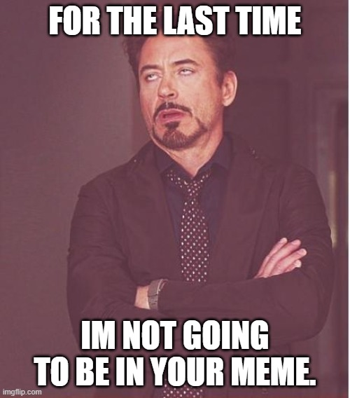 Face You Make Robert Downey Jr Meme |  FOR THE LAST TIME; IM NOT GOING TO BE IN YOUR MEME. | image tagged in memes,face you make robert downey jr | made w/ Imgflip meme maker