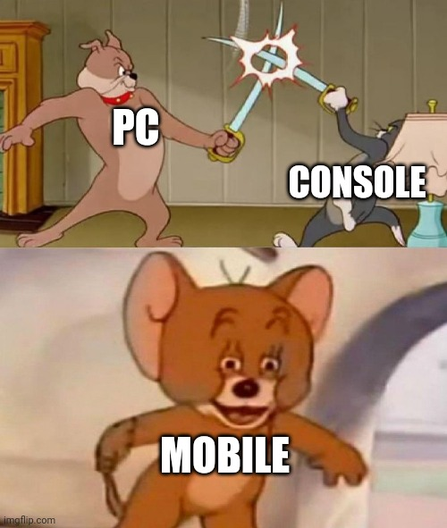 Yup |  PC; CONSOLE; MOBILE | image tagged in tom and jerry swordfight | made w/ Imgflip meme maker
