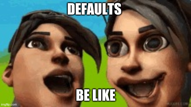 DEFAULTS; BE LIKE | image tagged in defaults | made w/ Imgflip meme maker