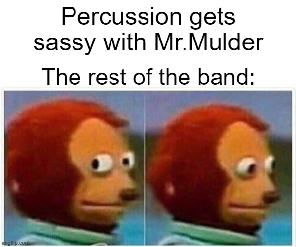 Monkey Puppet Meme |  Percussion gets sassy with Mr.Mulder; The rest of the band: | image tagged in memes,monkey puppet | made w/ Imgflip meme maker