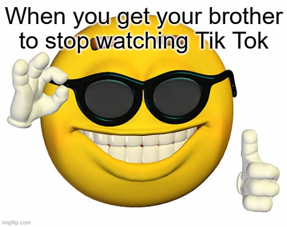 When you get your brother to stop watching Tik Tok | image tagged in smiley | made w/ Imgflip meme maker