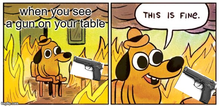 This Is Fine Meme |  when you see a gun on your table | image tagged in memes,this is fine | made w/ Imgflip meme maker