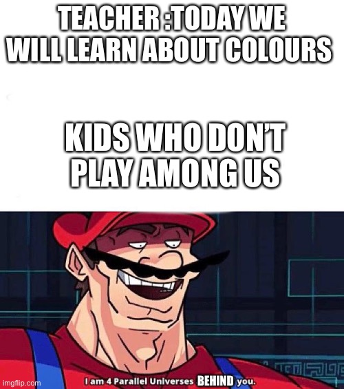 I am 4 parallel universes behind of you |  TEACHER :TODAY WE WILL LEARN ABOUT COLOURS; KIDS WHO DON'T PLAY AMONG US; BEHIND | image tagged in i am 4 parallel universes ahead of you | made w/ Imgflip meme maker