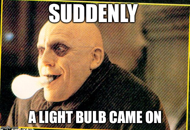 uncle fester light bulb | SUDDENLY A LIGHT BULB CAME ON | image tagged in uncle fester light bulb | made w/ Imgflip meme maker