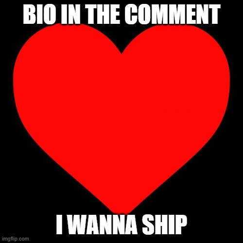 Heart |  BIO IN THE COMMENT; I WANNA SHIP | image tagged in heart | made w/ Imgflip meme maker
