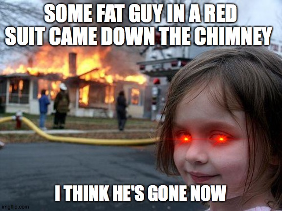 R.I.P. Santa |  SOME FAT GUY IN A RED SUIT CAME DOWN THE CHIMNEY; I THINK HE'S GONE NOW | image tagged in memes,disaster girl | made w/ Imgflip meme maker
