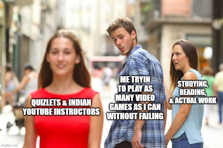 Online class is one big meme |  ME TRYIN TO PLAY AS MANY VIDEO GAMES AS I CAN WITHOUT FAILING; STUDYING, READING, & ACTUAL WORK; QUIZLETS & INDIAN YOUTUBE INSTRUCTORS | image tagged in memes,distracted boyfriend,funny memes,online school,school | made w/ Imgflip meme maker